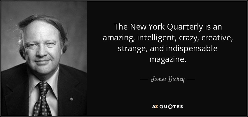 The New York Quarterly is an amazing, intelligent, crazy, creative, strange, and indispensable magazine. - James Dickey