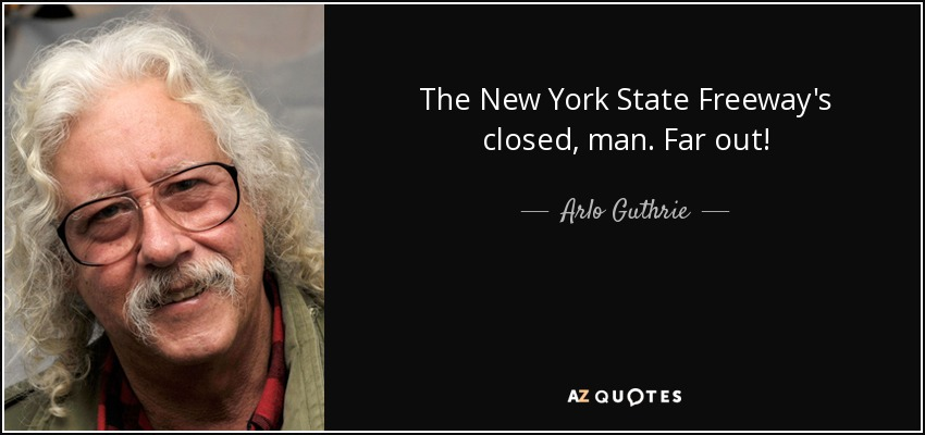 The New York State Freeway's closed, man. Far out! - Arlo Guthrie