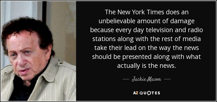 The New York Times does an unbelievable amount of damage because every day television and radio stations along with the rest of media take their lead on the way the news should be presented along with what actually is the news. - Jackie Mason