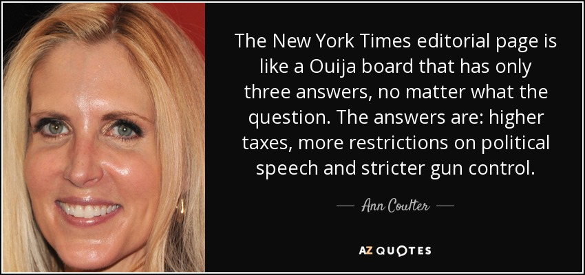 The New York Times editorial page is like a Ouija board that has only three answers, no matter what the question. The answers are: higher taxes, more restrictions on political speech and stricter gun control. - Ann Coulter