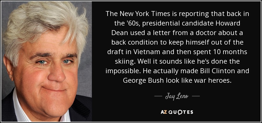 The New York Times is reporting that back in the '60s, presidential candidate Howard Dean used a letter from a doctor about a back condition to keep himself out of the draft in Vietnam and then spent 10 months skiing. Well it sounds like he's done the impossible. He actually made Bill Clinton and George Bush look like war heroes. - Jay Leno