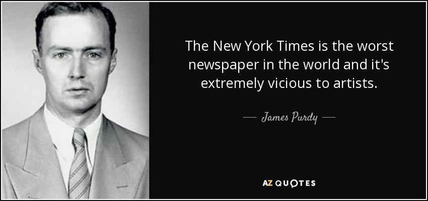The New York Times is the worst newspaper in the world and it's extremely vicious to artists. - James Purdy