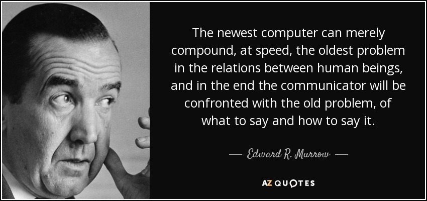The newest computer can merely compound, at speed, the oldest problem in the relations between human beings, and in the end the communicator will be confronted with the old problem, of what to say and how to say it. - Edward R. Murrow