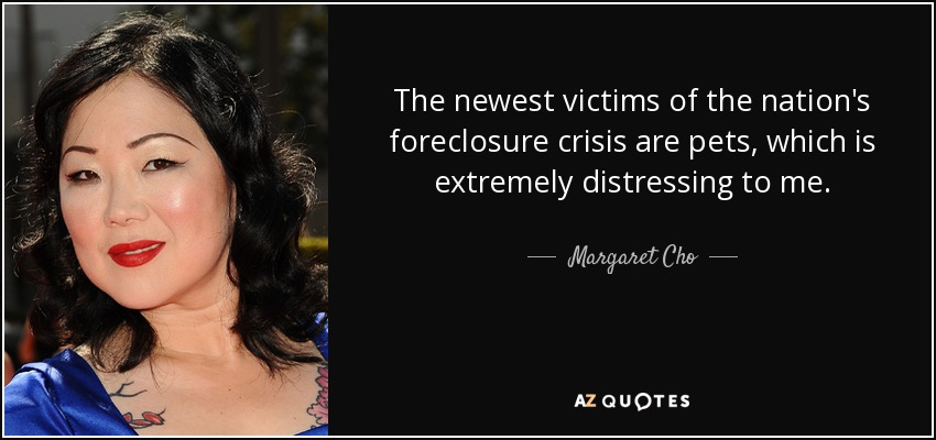 The newest victims of the nation's foreclosure crisis are pets, which is extremely distressing to me. - Margaret Cho