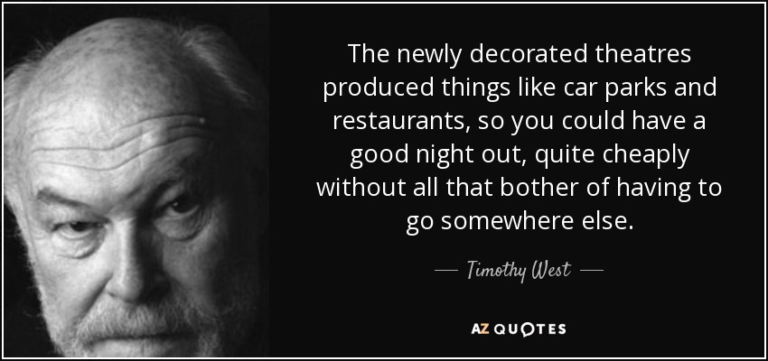 The newly decorated theatres produced things like car parks and restaurants, so you could have a good night out, quite cheaply without all that bother of having to go somewhere else. - Timothy West
