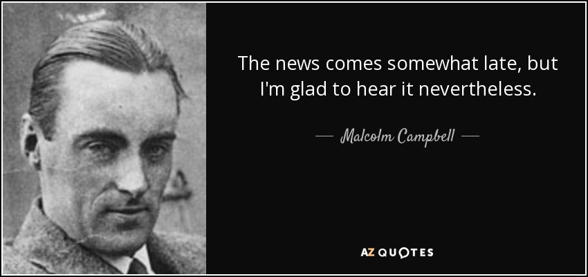The news comes somewhat late, but I'm glad to hear it nevertheless. - Malcolm Campbell