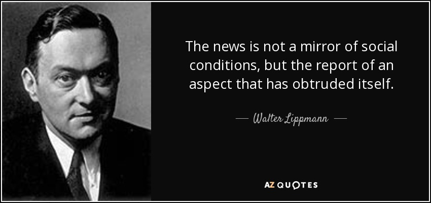 The news is not a mirror of social conditions, but the report of an aspect that has obtruded itself. - Walter Lippmann