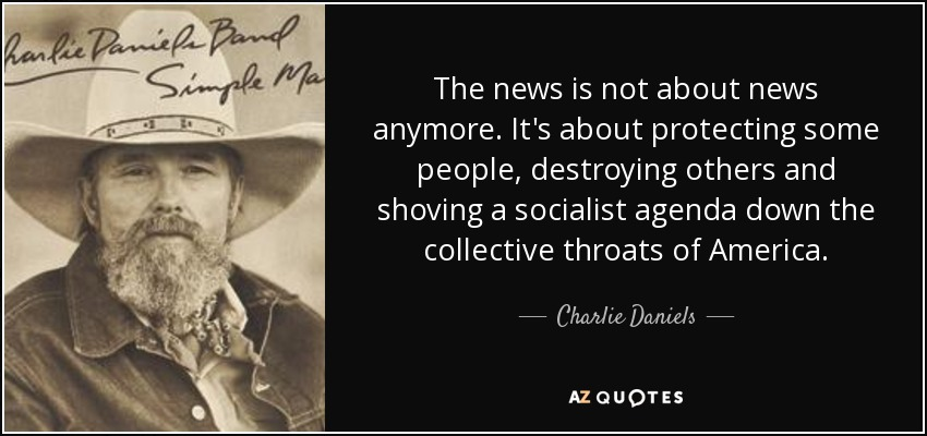The news is not about news anymore. It's about protecting some people, destroying others and shoving a socialist agenda down the collective throats of America. - Charlie Daniels