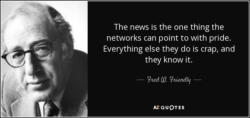 The news is the one thing the networks can point to with pride. Everything else they do is crap, and they know it. - Fred W. Friendly