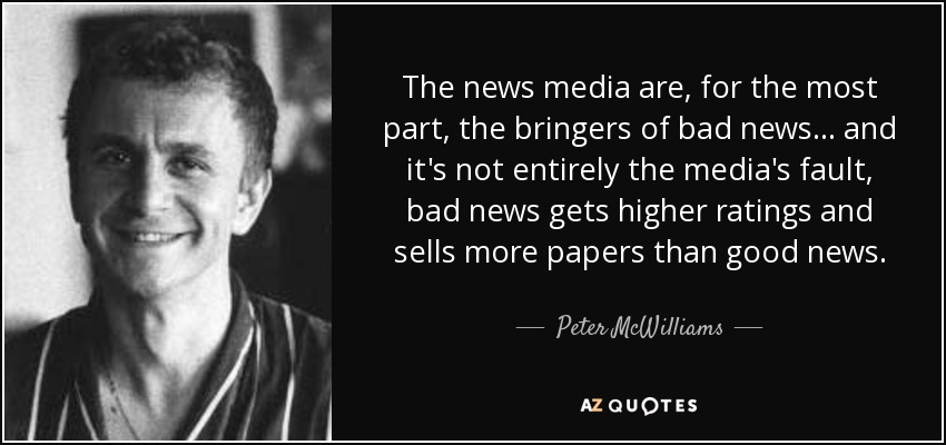 The news media are, for the most part, the bringers of bad news... and it's not entirely the media's fault, bad news gets higher ratings and sells more papers than good news. - Peter McWilliams