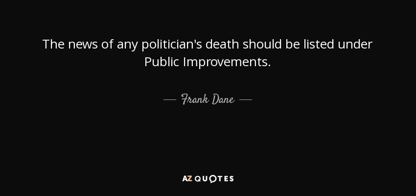 The news of any politician's death should be listed under Public Improvements. - Frank Dane
