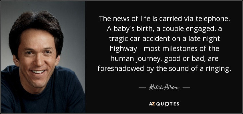 The news of life is carried via telephone. A baby's birth, a couple engaged, a tragic car accident on a late night highway - most milestones of the human journey, good or bad, are foreshadowed by the sound of a ringing. - Mitch Albom