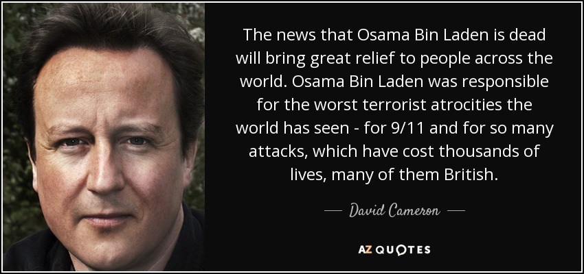 The news that Osama Bin Laden is dead will bring great relief to people across the world. Osama Bin Laden was responsible for the worst terrorist atrocities the world has seen - for 9/11 and for so many attacks, which have cost thousands of lives, many of them British. - David Cameron