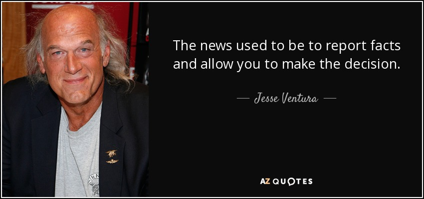 The news used to be to report facts and allow you to make the decision. - Jesse Ventura