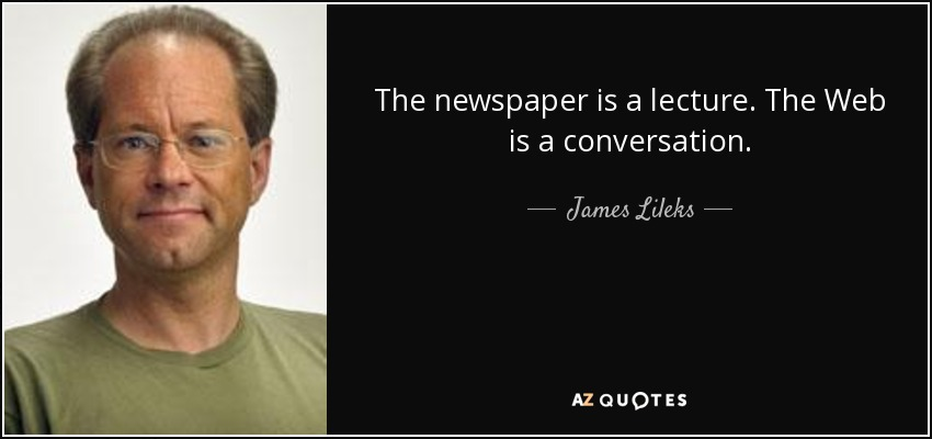 The newspaper is a lecture. The Web is a conversation. - James Lileks