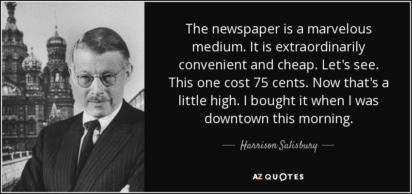 The newspaper is a marvelous medium. It is extraordinarily convenient and cheap. Let's see. This one cost 75 cents. Now that's a little high. I bought it when I was downtown this morning. - Harrison Salisbury