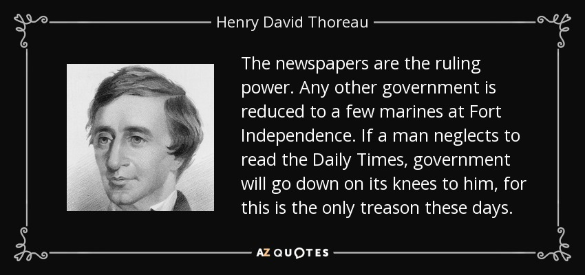The newspapers are the ruling power. Any other government is reduced to a few marines at Fort Independence. If a man neglects to read the Daily Times, government will go down on its knees to him, for this is the only treason these days. - Henry David Thoreau