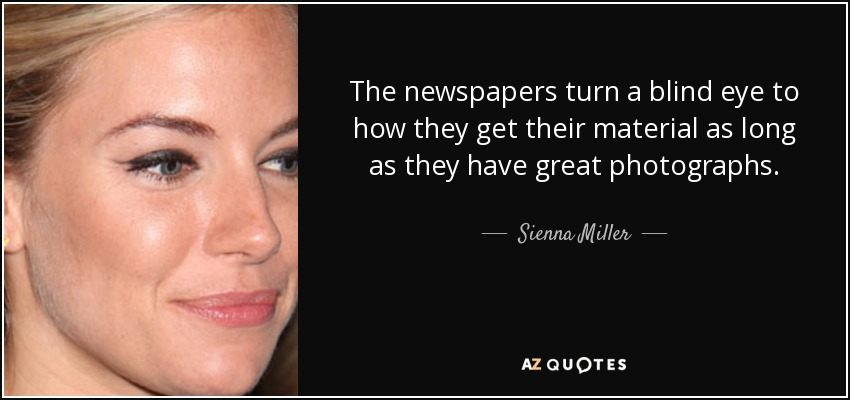 The newspapers turn a blind eye to how they get their material as long as they have great photographs. - Sienna Miller