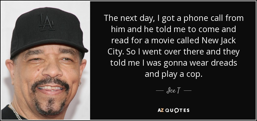 The next day, I got a phone call from him and he told me to come and read for a movie called New Jack City. So I went over there and they told me I was gonna wear dreads and play a cop. - Ice T