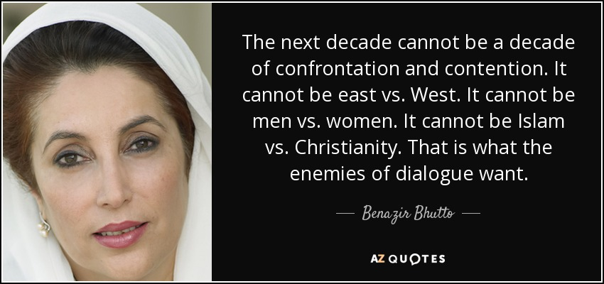 The next decade cannot be a decade of confrontation and contention. It cannot be east vs. West. It cannot be men vs. women. It cannot be Islam vs. Christianity. That is what the enemies of dialogue want. - Benazir Bhutto
