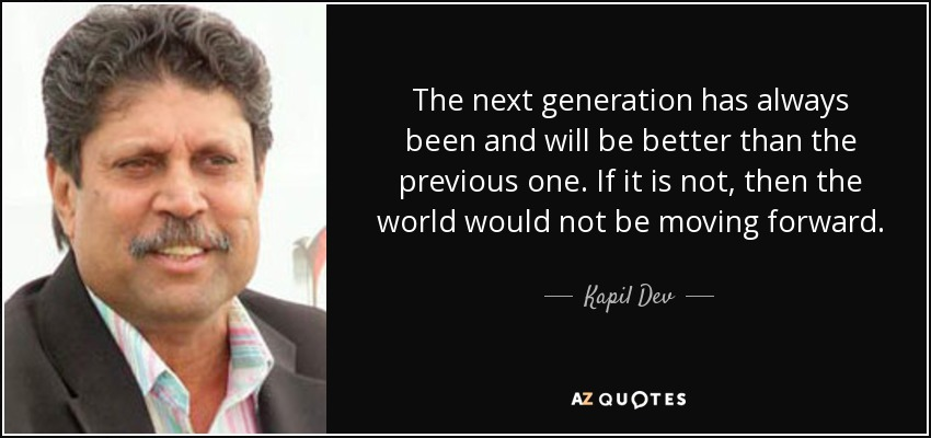 The next generation has always been and will be better than the previous one. If it is not, then the world would not be moving forward. - Kapil Dev