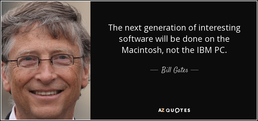 The next generation of interesting software will be done on the Macintosh, not the IBM PC. - Bill Gates