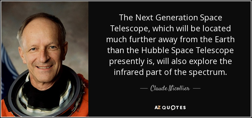 The Next Generation Space Telescope, which will be located much further away from the Earth than the Hubble Space Telescope presently is, will also explore the infrared part of the spectrum. - Claude Nicollier