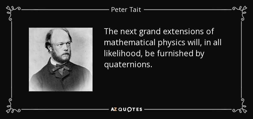 The next grand extensions of mathematical physics will, in all likelihood, be furnished by quaternions. - Peter Tait