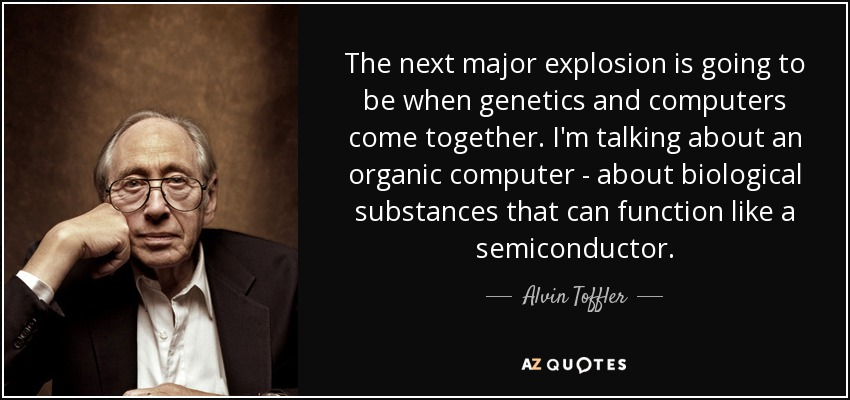 The next major explosion is going to be when genetics and computers come together. I'm talking about an organic computer - about biological substances that can function like a semiconductor. - Alvin Toffler
