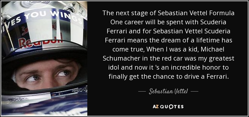 The next stage of Sebastian Vettel Formula One career will be spent with Scuderia Ferrari and for Sebastian Vettel Scuderia Ferrari means the dream of a lifetime has come true, When I was a kid, Michael Schumacher in the red car was my greatest idol and now it 's an incredible honor to finally get the chance to drive a Ferrari. - Sebastian Vettel