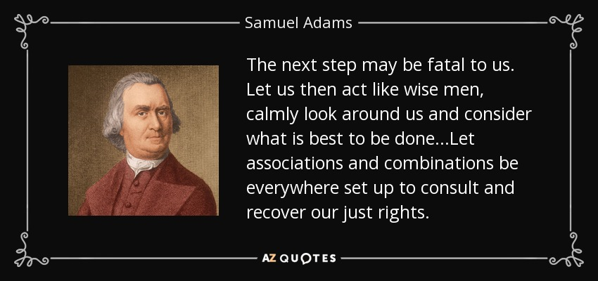 The next step may be fatal to us. Let us then act like wise men, calmly look around us and consider what is best to be done...Let associations and combinations be everywhere set up to consult and recover our just rights. - Samuel Adams