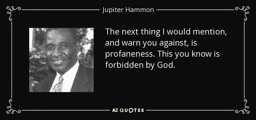 The next thing I would mention, and warn you against, is profaneness. This you know is forbidden by God. - Jupiter Hammon