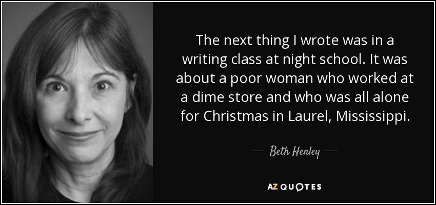 The next thing I wrote was in a writing class at night school. It was about a poor woman who worked at a dime store and who was all alone for Christmas in Laurel, Mississippi. - Beth Henley