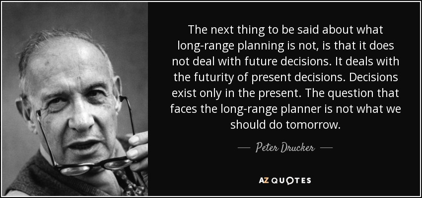 The next thing to be said about what long-range planning is not, is that it does not deal with future decisions. It deals with the futurity of present decisions. Decisions exist only in the present. The question that faces the long-range planner is not what we should do tomorrow. - Peter Drucker