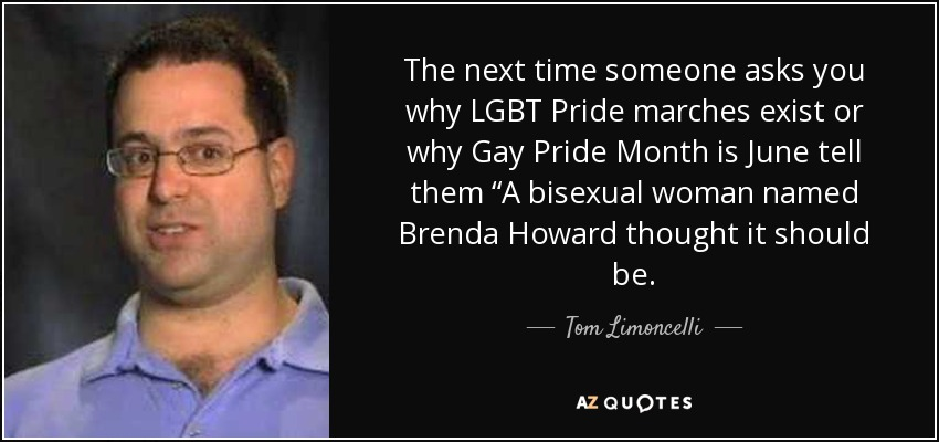 """The next time someone asks you why LGBT Pride marches exist or why Gay Pride Month is June tell them """"A bisexual woman named Brenda Howard thought it should be. - Tom Limoncelli"""