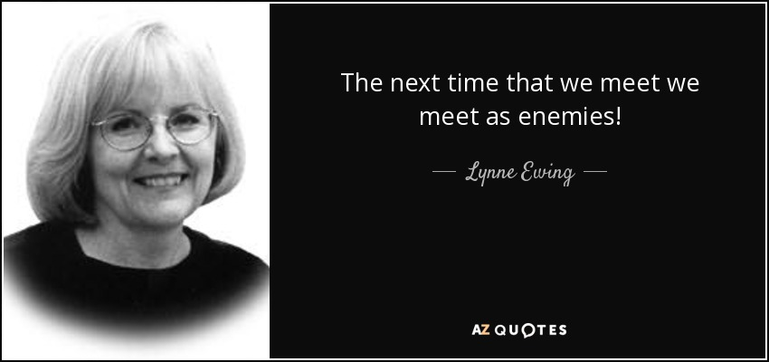 The next time that we meet we meet as enemies! - Lynne Ewing