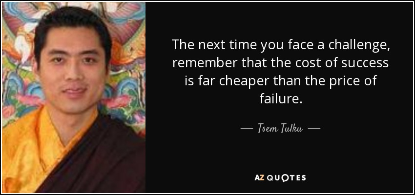 The next time you face a challenge, remember that the cost of success is far cheaper than the price of failure. - Tsem Tulku