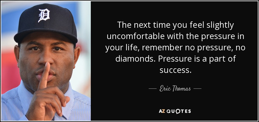 The next time you feel slightly uncomfortable with the pressure in your life, remember no pressure, no diamonds. Pressure is a part of success. - Eric Thomas