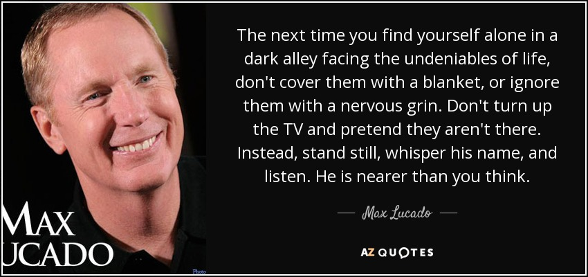 The next time you find yourself alone in a dark alley facing the undeniables of life, don't cover them with a blanket, or ignore them with a nervous grin. Don't turn up the TV and pretend they aren't there. Instead, stand still, whisper his name, and listen. He is nearer than you think. - Max Lucado
