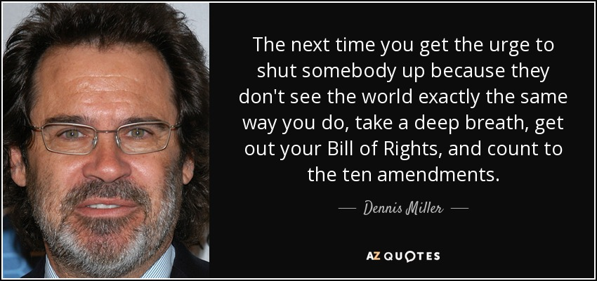 The next time you get the urge to shut somebody up because they don't see the world exactly the same way you do, take a deep breath, get out your Bill of Rights, and count to the ten amendments. - Dennis Miller