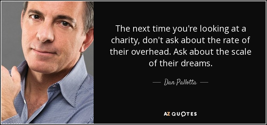 The next time you're looking at a charity, don't ask about the rate of their overhead. Ask about the scale of their dreams. - Dan Pallotta