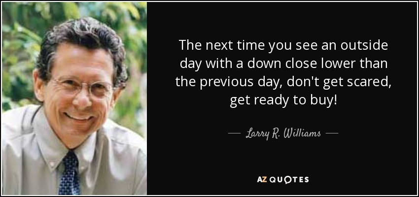 The next time you see an outside day with a down close lower than the previous day, don't get scared, get ready to buy! - Larry R. Williams