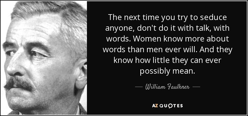The next time you try to seduce anyone, don't do it with talk, with words. Women know more about words than men ever will. And they know how little they can ever possibly mean. - William Faulkner