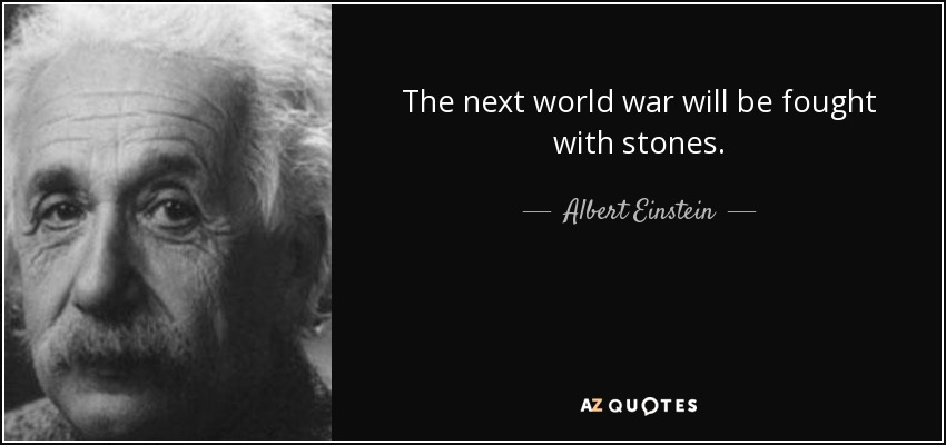 The next world war will be fought with stones. - Albert Einstein