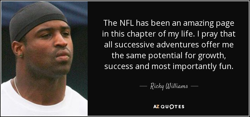 The NFL has been an amazing page in this chapter of my life. I pray that all successive adventures offer me the same potential for growth, success and most importantly fun. - Ricky Williams