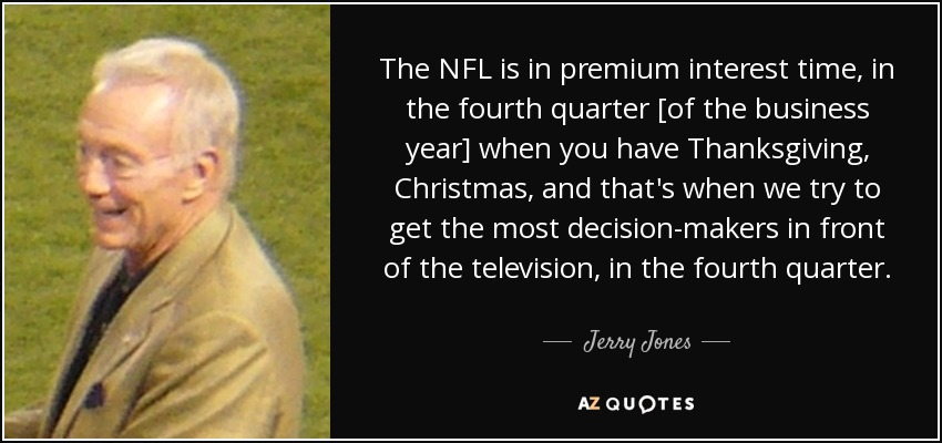 The NFL is in premium interest time, in the fourth quarter [of the business year] when you have Thanksgiving, Christmas, and that's when we try to get the most decision-makers in front of the television, in the fourth quarter. - Jerry Jones