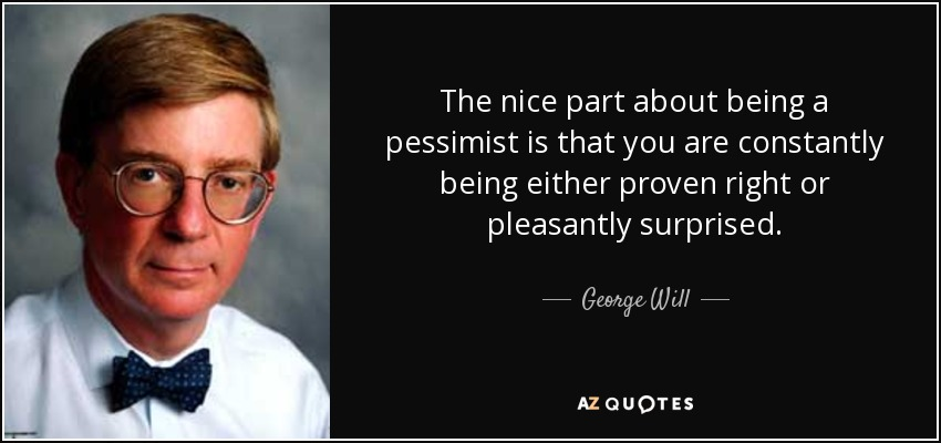 The nice part about being a pessimist is that you are constantly being either proven right or pleasantly surprised. - George Will