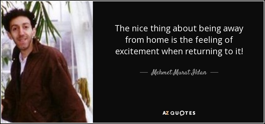 Mehmet Murat Ildan Quote The Nice Thing About Being Away From Home