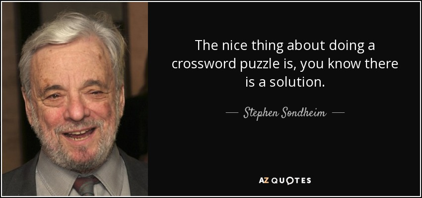 The nice thing about doing a crossword puzzle is, you know there is a solution. - Stephen Sondheim
