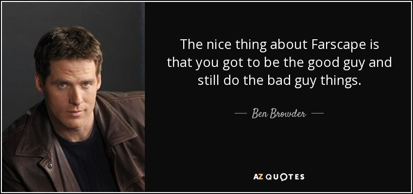 The nice thing about Farscape is that you got to be the good guy and still do the bad guy things. - Ben Browder